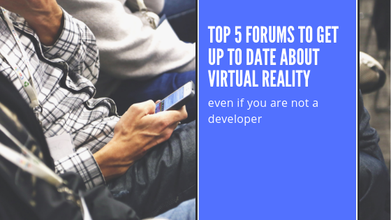 Top 5 forums to get up to date about Virtual Reality – (even if you are not a developer)